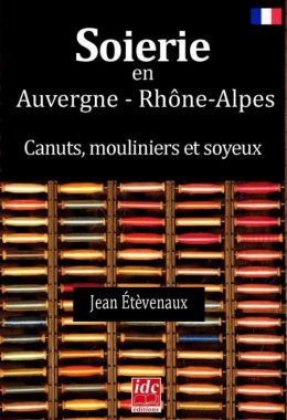 Soierie en Auvergne - Rhône-Alpes, canuts, mouliniers et soyeux par Jean Étèvenaux